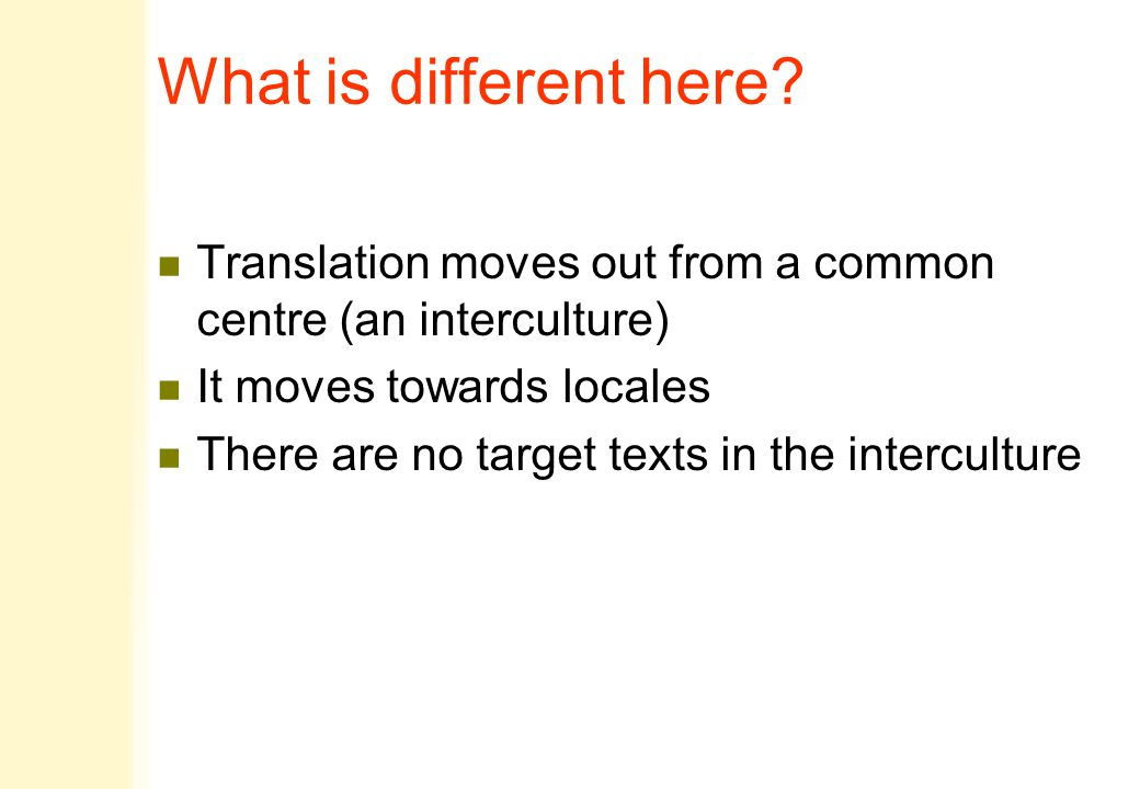 What is different here? n Translation moves out from a common centre (an interculture) n It moves towards locales n There are no target texts in the i