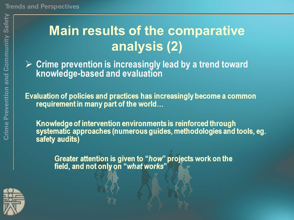 Main results of the comparative analysis (2)  Crime prevention is increasingly lead by a trend toward knowledge-based and evaluation Evaluation of policies and practices has increasingly become a common requirement in many part of the world… Knowledge of intervention environments is reinforced through systematic approaches (numerous guides, methodologies and tools, eg.
