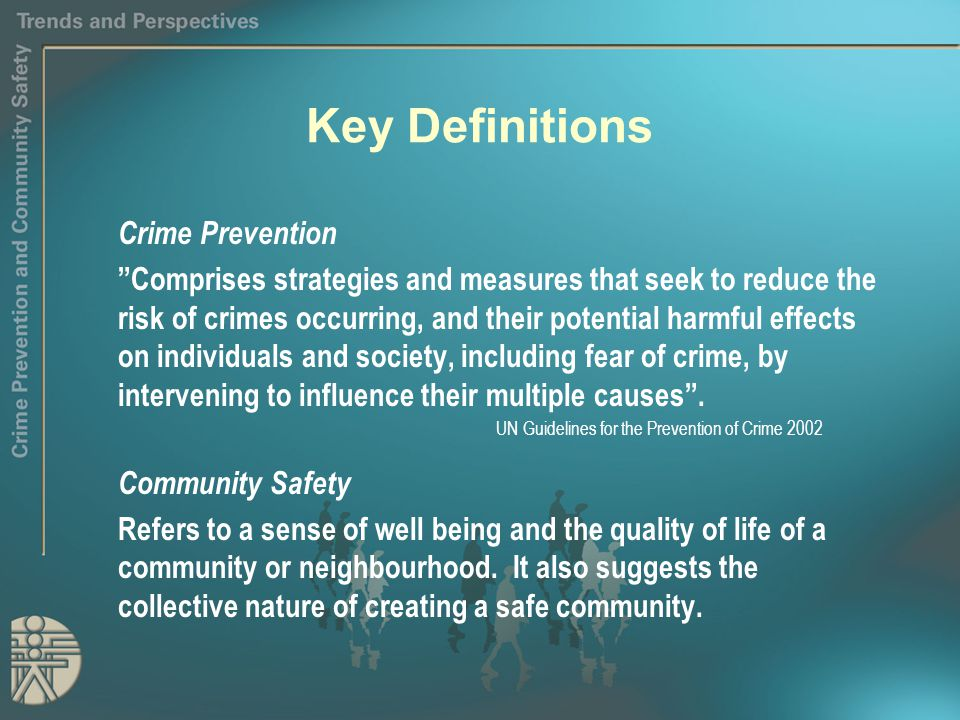 Key Definitions Crime Prevention Comprises strategies and measures that seek to reduce the risk of crimes occurring, and their potential harmful effects on individuals and society, including fear of crime, by intervening to influence their multiple causes .