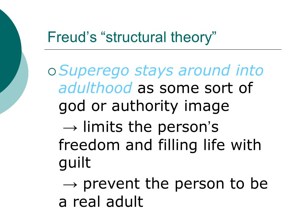 Freud's structural theory  Superego stays around into adulthood as some sort of god or authority image → limits the person ' s freedom and filling life with guilt → prevent the person to be a real adult