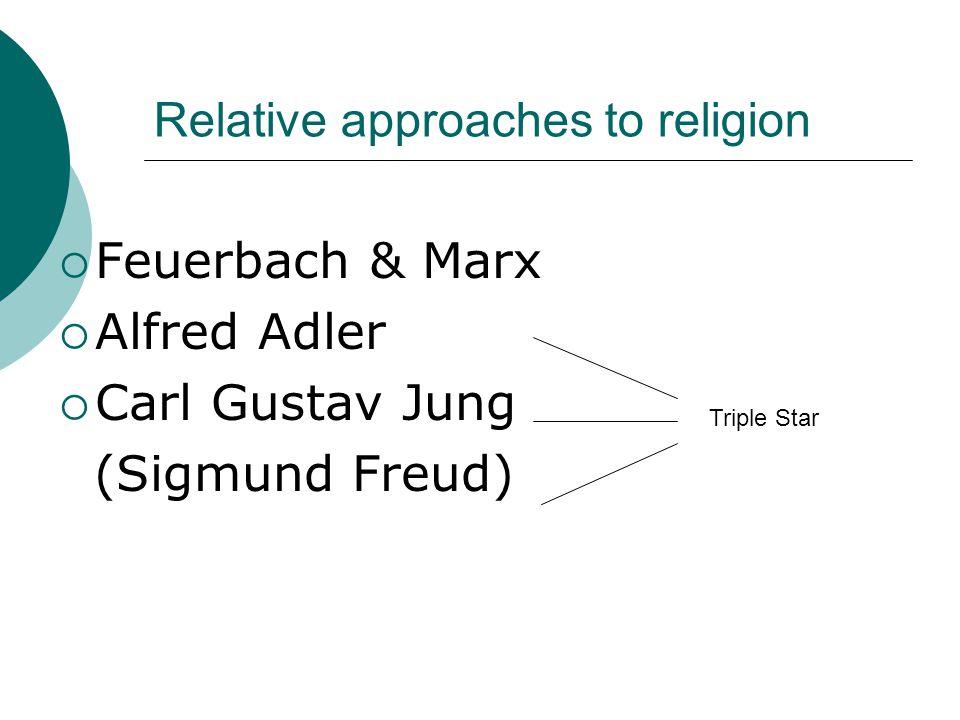 Relative approaches to religion  Feuerbach & Marx  Alfred Adler  Carl Gustav Jung (Sigmund Freud) Triple Star