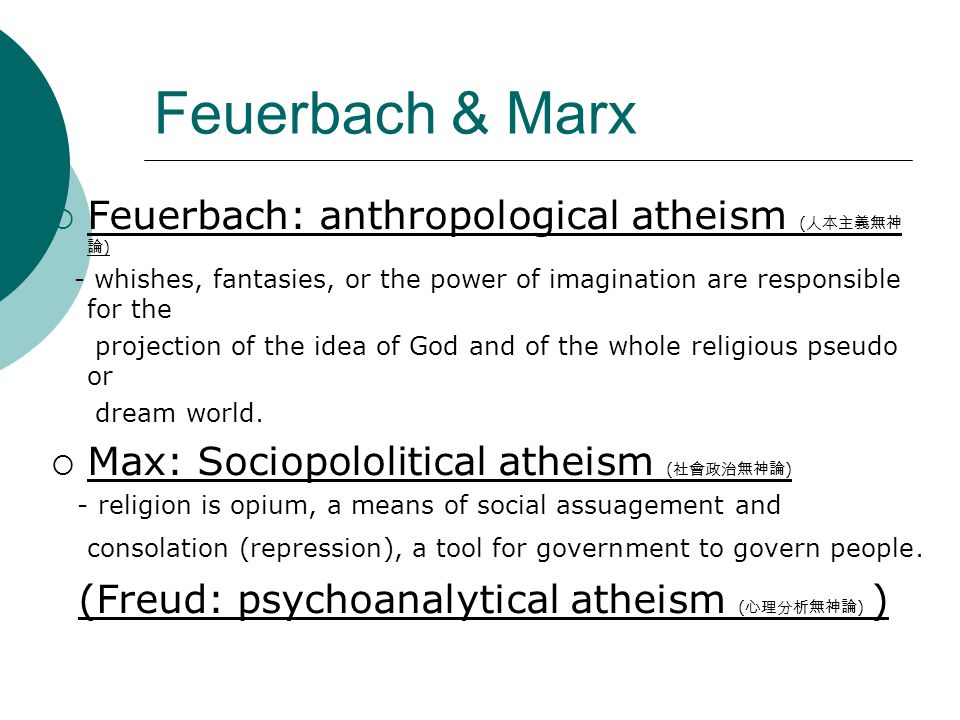 Feuerbach & Marx  Feuerbach: anthropological atheism ( 人本主義無神 論 ) - whishes, fantasies, or the power of imagination are responsible for the projection of the idea of God and of the whole religious pseudo or dream world.