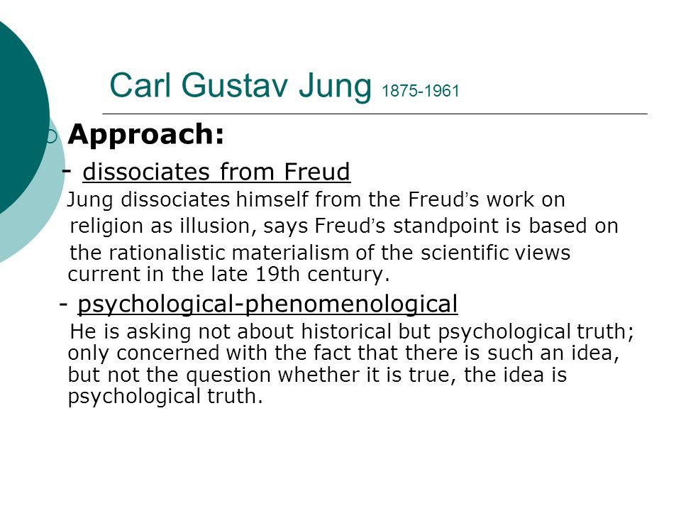 Carl Gustav Jung 1875-1961  Approach: - dissociates from Freud Jung dissociates himself from the Freud ' s work on religion as illusion, says Freud ' s standpoint is based on the rationalistic materialism of the scientific views current in the late 19th century.