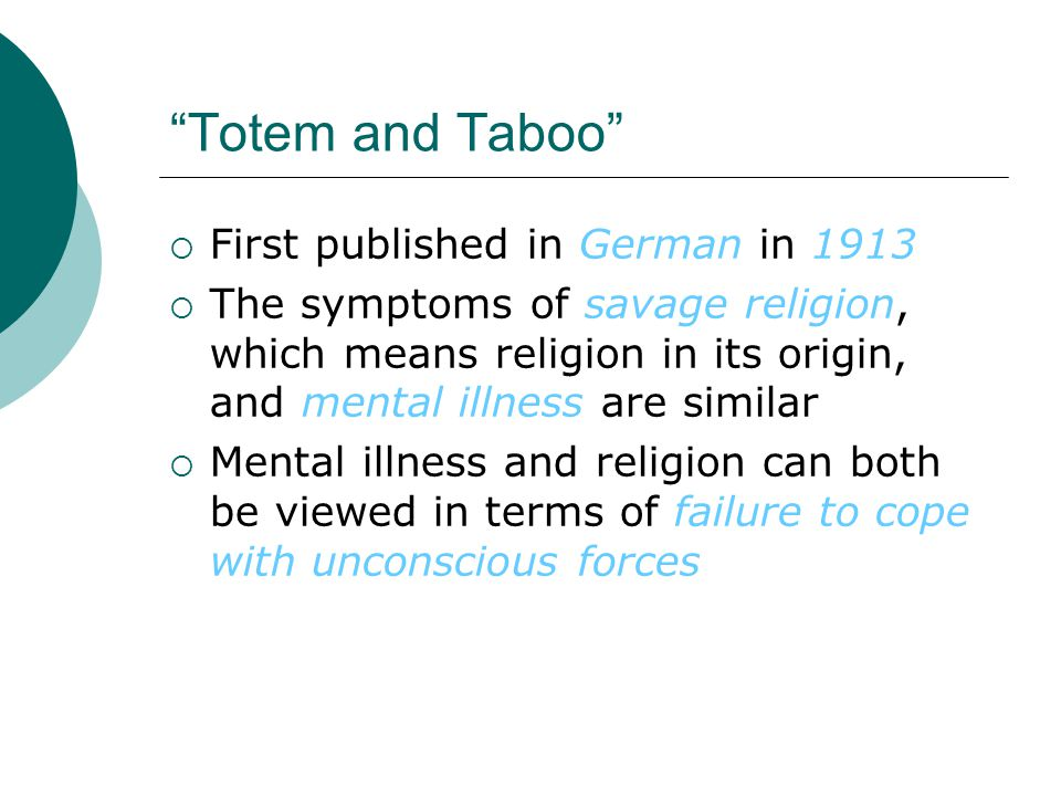 Totem and Taboo  First published in German in 1913  The symptoms of savage religion, which means religion in its origin, and mental illness are similar  Mental illness and religion can both be viewed in terms of failure to cope with unconscious forces