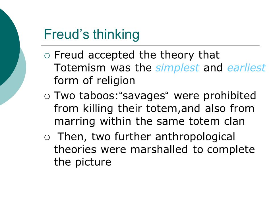  Freud accepted the theory that Totemism was the simplest and earliest form of religion  Two taboos: savages were prohibited from killing their totem,and also from marring within the same totem clan  Then, two further anthropological theories were marshalled to complete the picture Freud's thinking