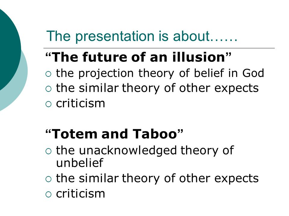 The presentation is about…… The future of an illusion  the projection theory of belief in God  the similar theory of other expects  criticism Totem and Taboo  the unacknowledged theory of unbelief  the similar theory of other expects  criticism