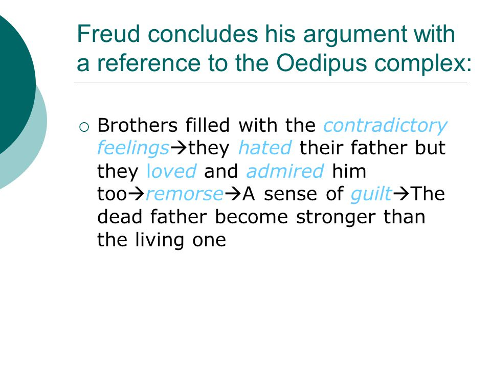 Freud concludes his argument with a reference to the Oedipus complex:  Brothers filled with the contradictory feelings  they hated their father but they loved and admired him too  remorse  A sense of guilt  The dead father become stronger than the living one