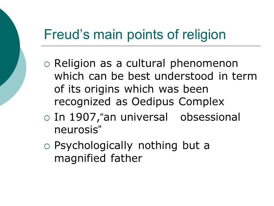 Freud's main points of religion  Religion as a cultural phenomenon which can be best understood in term of its origins which was been recognized as Oedipus Complex  In 1907, an universal obsessional neurosis  Psychologically nothing but a magnified father