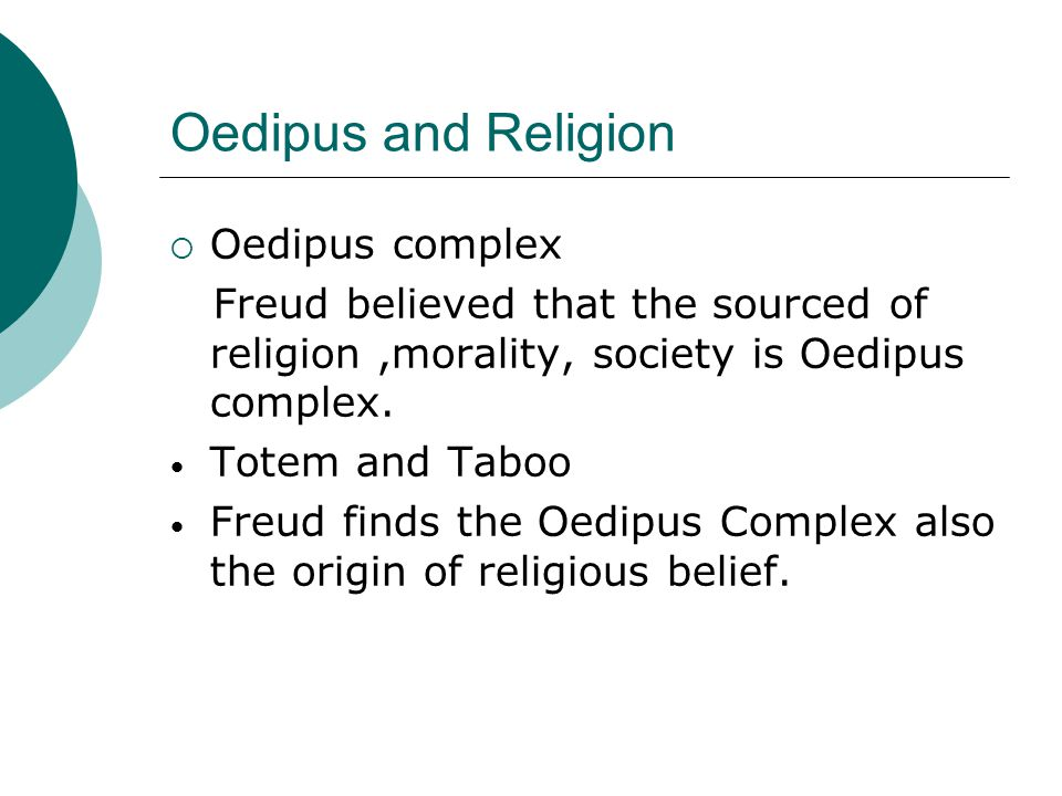 Oedipus and Religion  Oedipus complex Freud believed that the sourced of religion,morality, society is Oedipus complex.
