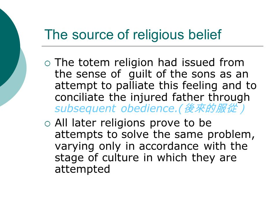 The source of religious belief  The totem religion had issued from the sense of guilt of the sons as an attempt to palliate this feeling and to conciliate the injured father through subsequent obedience.( 後來的服從)  All later religions prove to be attempts to solve the same problem, varying only in accordance with the stage of culture in which they are attempted