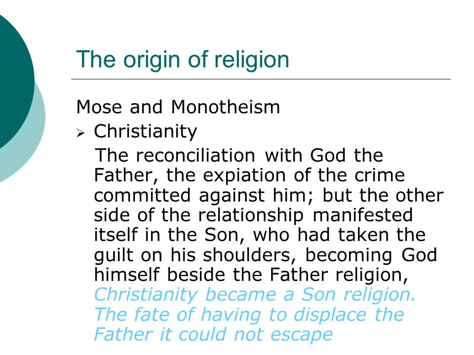 The origin of religion Mose and Monotheism  Christianity The reconciliation with God the Father, the expiation of the crime committed against him; but the other side of the relationship manifested itself in the Son, who had taken the guilt on his shoulders, becoming God himself beside the Father religion, Christianity became a Son religion.