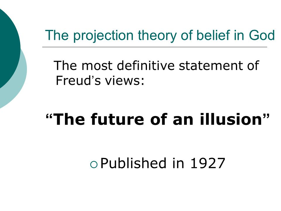 The projection theory of belief in God The most definitive statement of Freud ' s views: The future of an illusion  Published in 1927