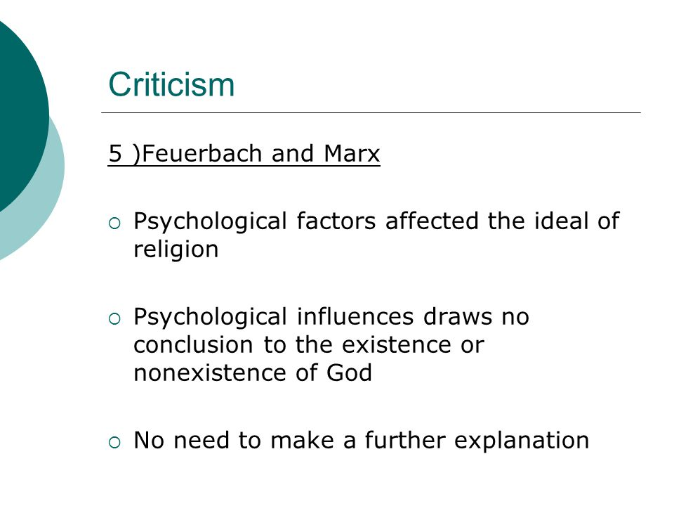 Criticism 5 )Feuerbach and Marx  Psychological factors affected the ideal of religion  Psychological influences draws no conclusion to the existence or nonexistence of God  No need to make a further explanation