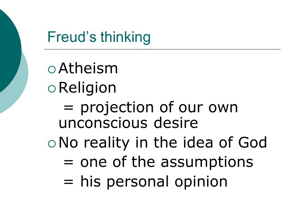 Freud's thinking  God = father-figure = a child-like longing for father  Afraid & trust his protection  Protection = religious beliefs  Religion = fantastic structure → a man must be set free if he is to grow to maturity