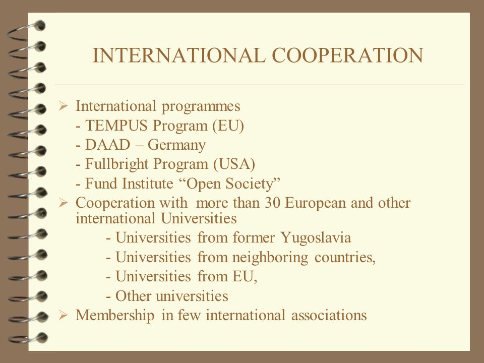 INTERNATIONAL COOPERATION  International programmes - TEMPUS Program (EU) - DAAD – Germany - Fullbright Program (USA) - Fund Institute Open Society  Cooperation with more than 30 European and other international Universities - Universities from former Yugoslavia - Universities from neighboring countries, - Universities from EU, - Other universities  Membership in few international associations
