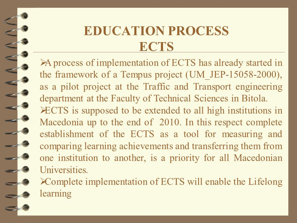  A process of implementation of ECTS has already started in the framework of a Tempus project (UM_JEP-15058-2000), as a pilot project at the Traffic and Transport engineering department at the Faculty of Technical Sciences in Bitola.
