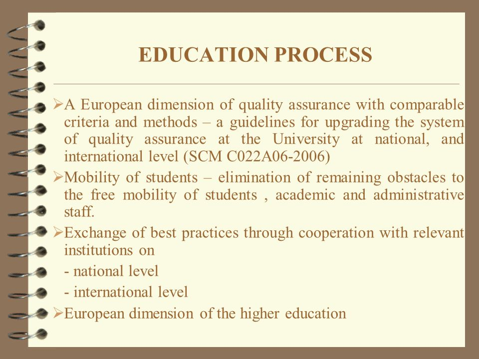 EDUCATION PROCESS  A European dimension of quality assurance with comparable criteria and methods – a guidelines for upgrading the system of quality assurance at the University at national, and international level (SCM C022A06-2006)  Mobility of students – elimination of remaining obstacles to the free mobility of students, academic and administrative staff.