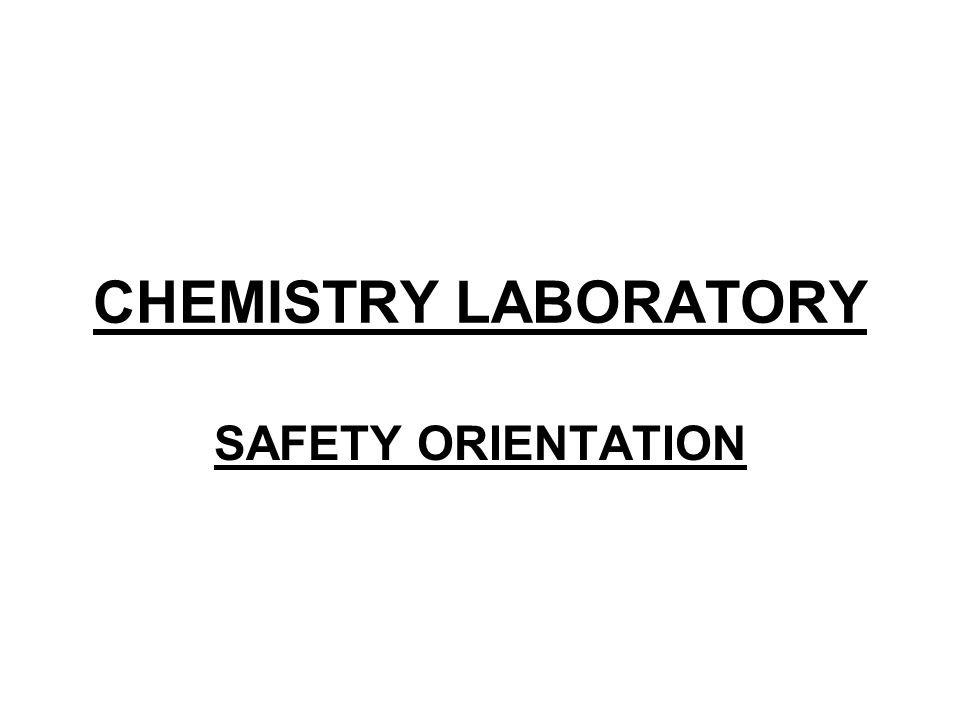CHEMISTRY LABORATORY SAFETY ORIENTATION