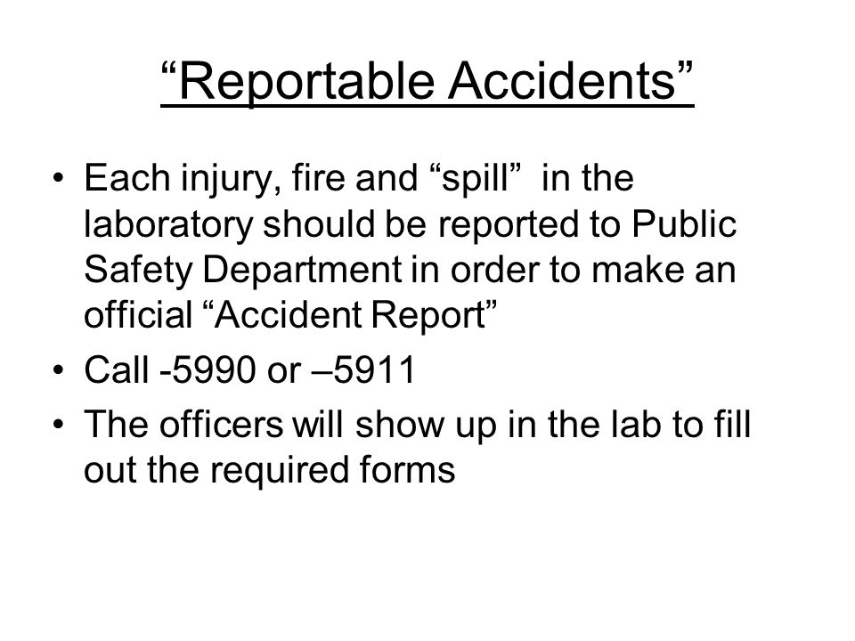 Reportable Accidents Each injury, fire and spill in the laboratory should be reported to Public Safety Department in order to make an official Accident Report Call -5990 or –5911 The officers will show up in the lab to fill out the required forms