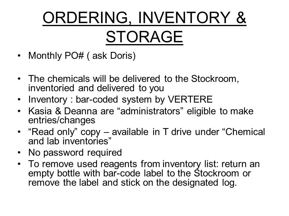 ORDERING, INVENTORY & STORAGE Monthly PO# ( ask Doris) The chemicals will be delivered to the Stockroom, inventoried and delivered to you Inventory : bar-coded system by VERTERE Kasia & Deanna are administrators eligible to make entries/changes Read only copy – available in T drive under Chemical and lab inventories No password required To remove used reagents from inventory list: return an empty bottle with bar-code label to the Stockroom or remove the label and stick on the designated log.