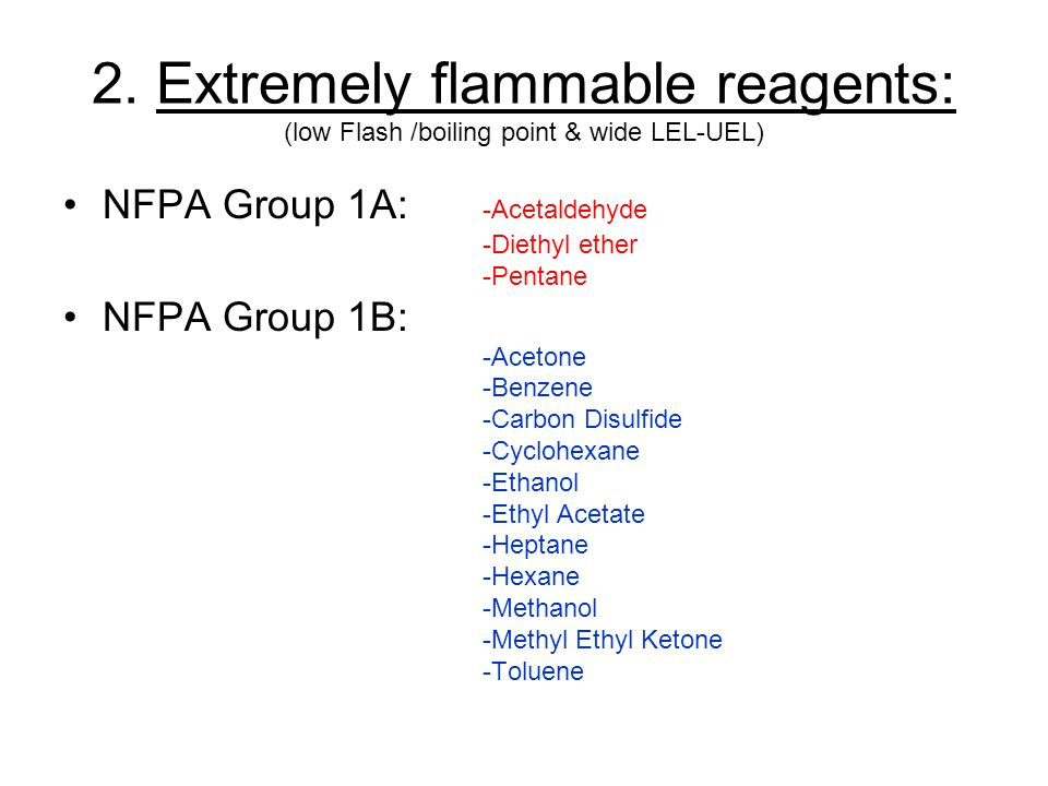 2. Extremely flammable reagents: (low Flash /boiling point & wide LEL-UEL) NFPA Group 1A: -Acetaldehyde -Diethyl ether -Pentane NFPA Group 1B: -Aceton