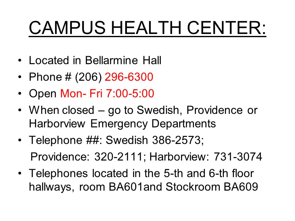 CAMPUS HEALTH CENTER: Located in Bellarmine Hall Phone # (206) 296-6300 Open Mon- Fri 7:00-5:00 When closed – go to Swedish, Providence or Harborview Emergency Departments Telephone ##: Swedish 386-2573; Providence: 320-2111; Harborview: 731-3074 Telephones located in the 5-th and 6-th floor hallways, room BA601and Stockroom BA609