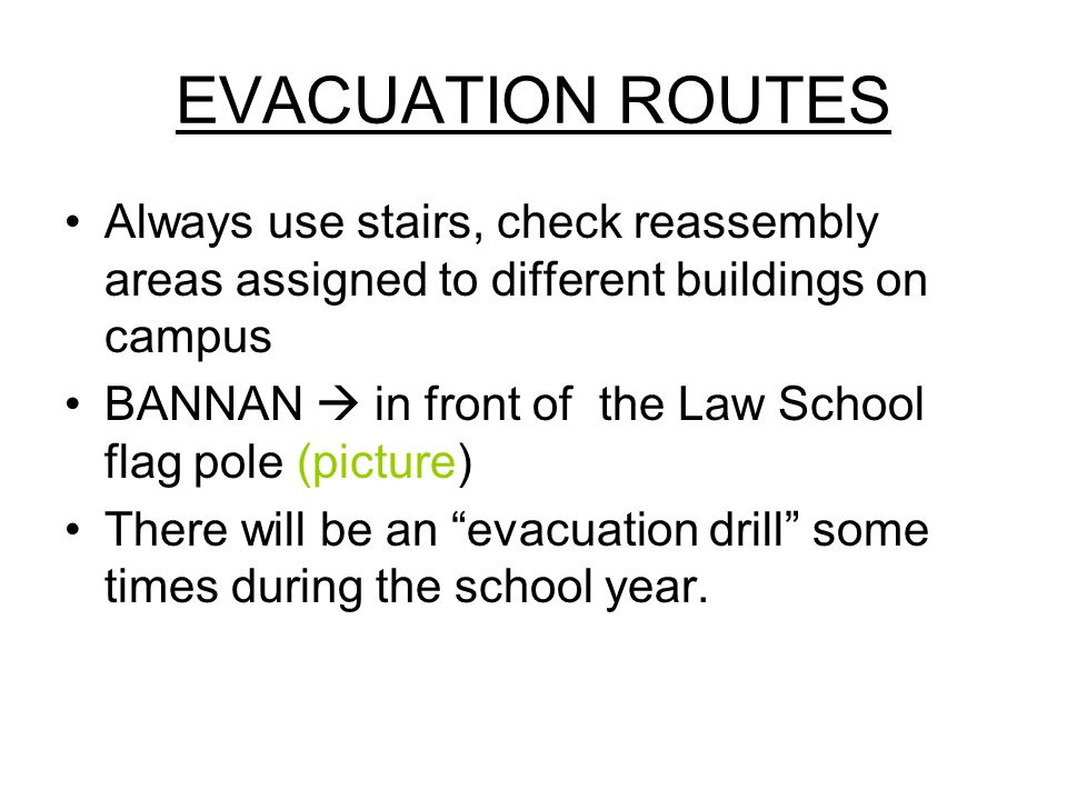 EVACUATION ROUTES Always use stairs, check reassembly areas assigned to different buildings on campus BANNAN  in front of the Law School flag pole (picture) There will be an evacuation drill some times during the school year.