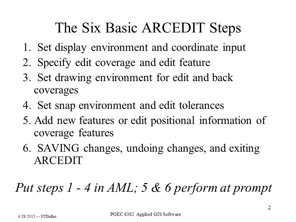 4/28/2015 --- UTDallas POEC 6382 Applied GIS Software 2 The Six Basic ARCEDIT Steps 1. Set display environment and coordinate input 2. Specify edit co