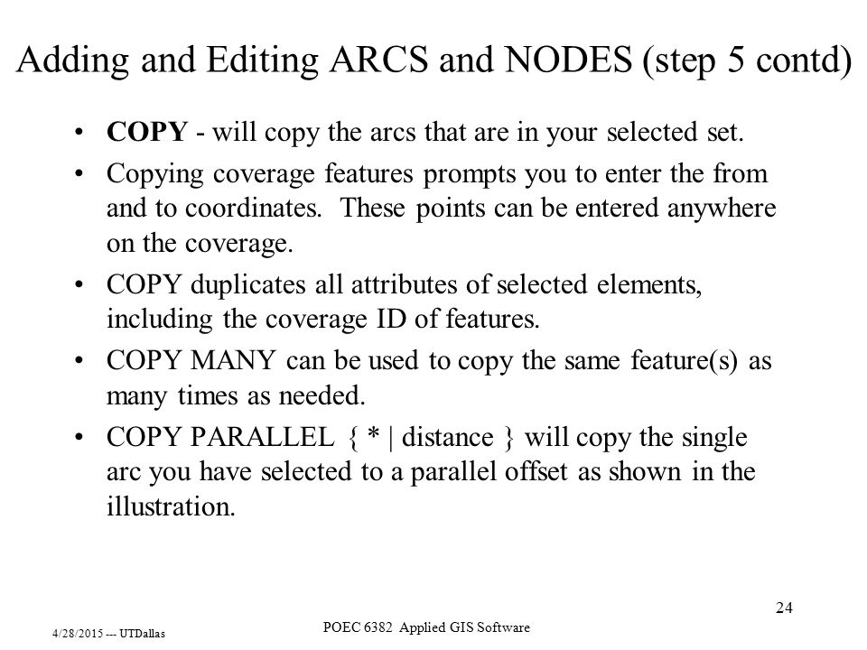 4/28/2015 --- UTDallas POEC 6382 Applied GIS Software 24 COPY - will copy the arcs that are in your selected set. Copying coverage features prompts yo