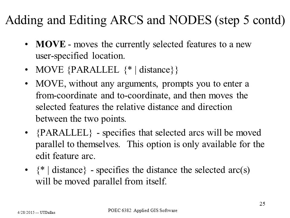 4/28/2015 --- UTDallas POEC 6382 Applied GIS Software 25 MOVE - moves the currently selected features to a new user-specified location. MOVE {PARALLEL