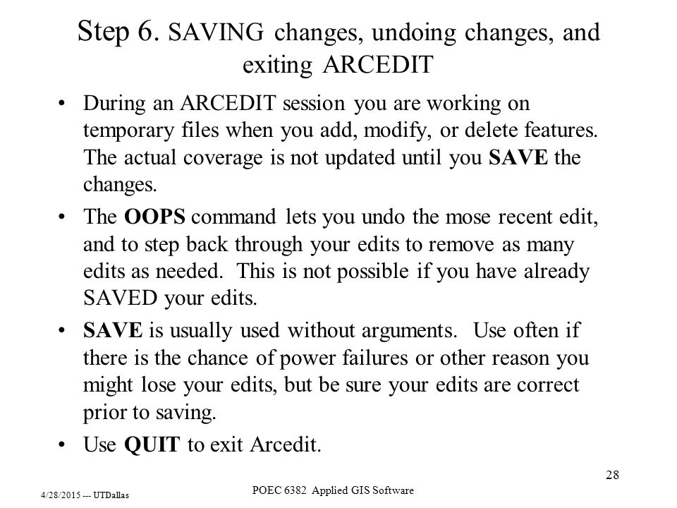 4/28/2015 --- UTDallas POEC 6382 Applied GIS Software 28 Step 6. SAVING changes, undoing changes, and exiting ARCEDIT During an ARCEDIT session you ar