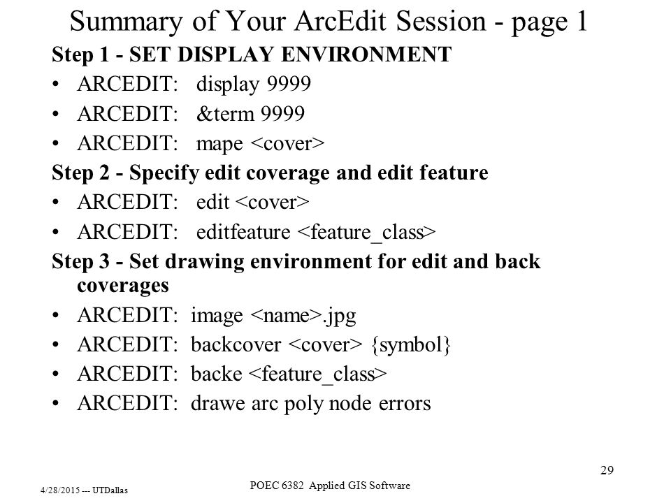 4/28/2015 --- UTDallas POEC 6382 Applied GIS Software 29 Summary of Your ArcEdit Session - page 1 Step 1 - SET DISPLAY ENVIRONMENT ARCEDIT: display 99
