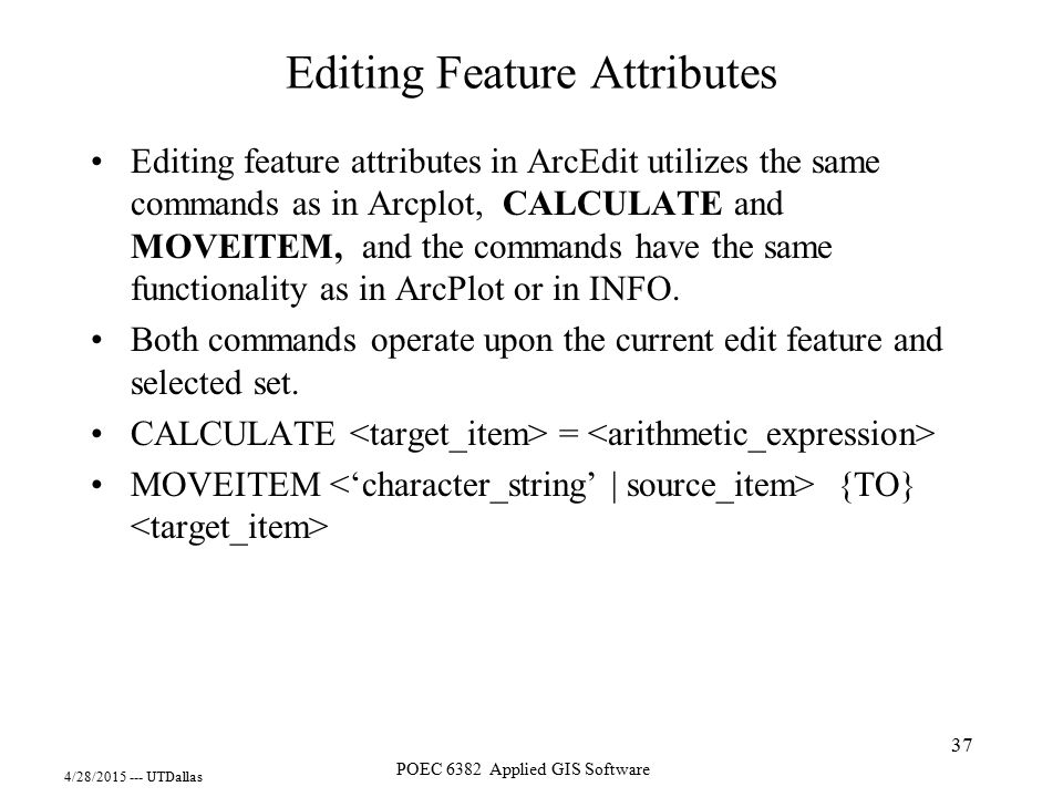 4/28/2015 --- UTDallas POEC 6382 Applied GIS Software 37 Editing Feature Attributes Editing feature attributes in ArcEdit utilizes the same commands a