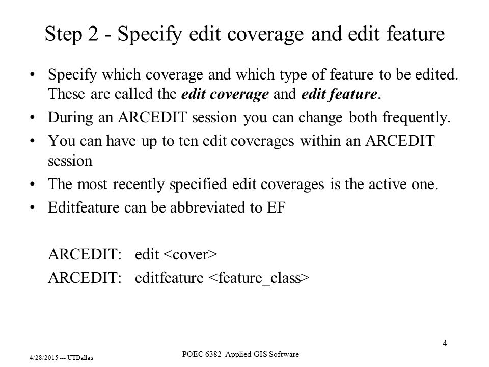 4/28/2015 --- UTDallas POEC 6382 Applied GIS Software 4 Step 2 - Specify edit coverage and edit feature Specify which coverage and which type of featu