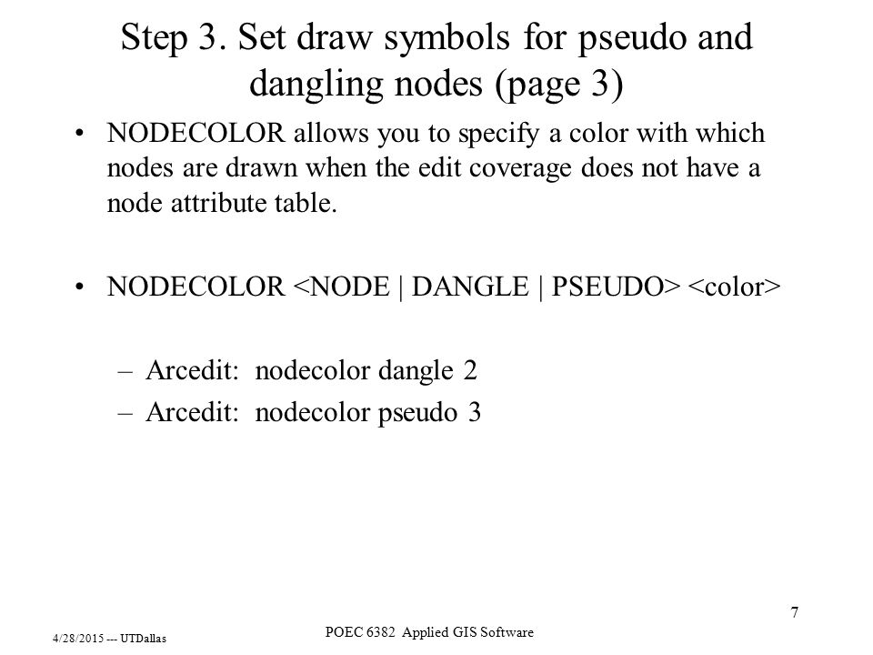 4/28/2015 --- UTDallas POEC 6382 Applied GIS Software 7 Step 3. Set draw symbols for pseudo and dangling nodes (page 3) NODECOLOR allows you to specif