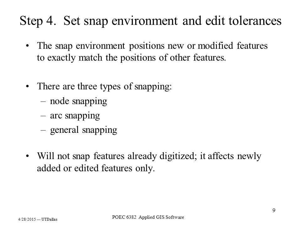 4/28/2015 --- UTDallas POEC 6382 Applied GIS Software 9 Step 4. Set snap environment and edit tolerances The snap environment positions new or modifie