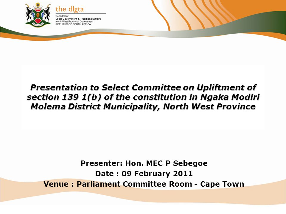 Presentation to Select Committee on Upliftment of section 139 1(b) of the constitution in Ngaka Modiri Molema District Municipality, North West Province Presenter: Hon.