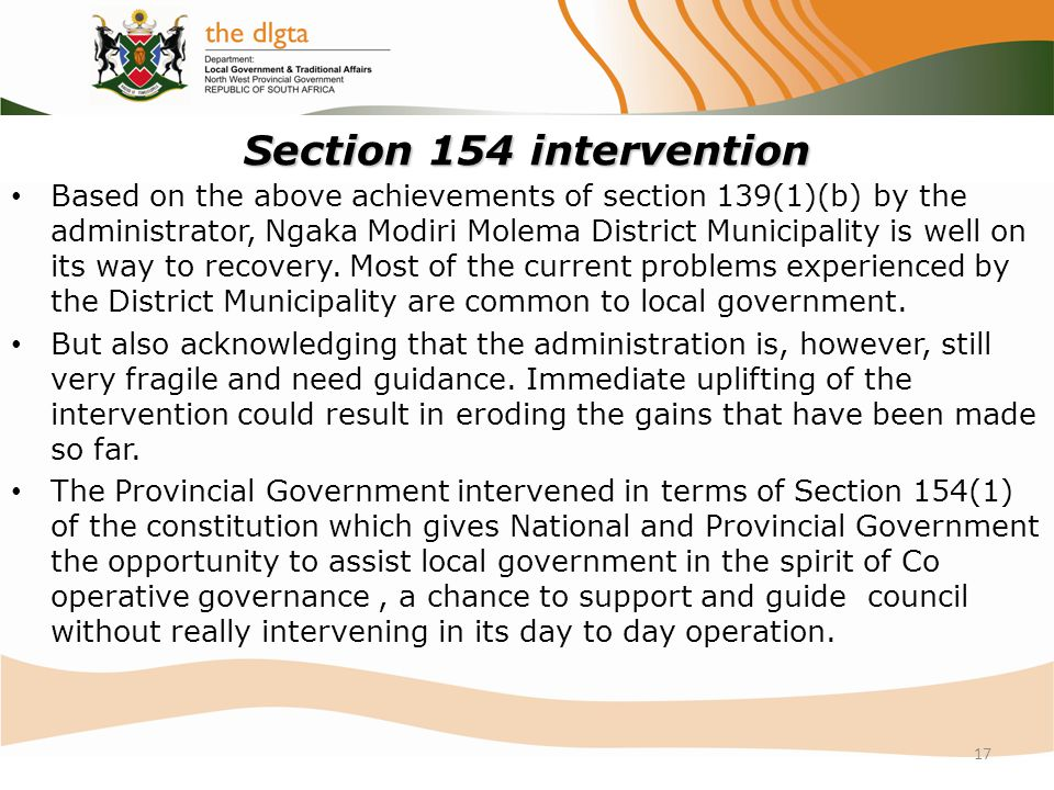 Section 154 intervention Based on the above achievements of section 139(1)(b) by the administrator, Ngaka Modiri Molema District Municipality is well on its way to recovery.