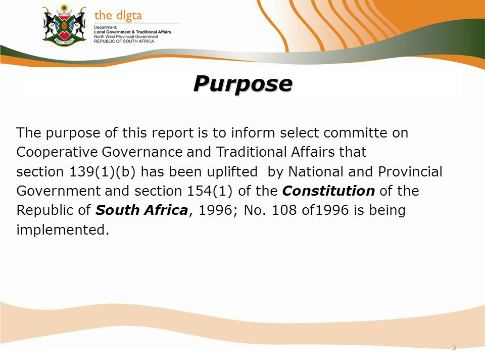 Purpose The purpose of this report is to inform select committe on Cooperative Governance and Traditional Affairs that section 139(1)(b) has been uplifted by National and Provincial Government and section 154(1) of the Constitution of the Republic of South Africa, 1996; No.