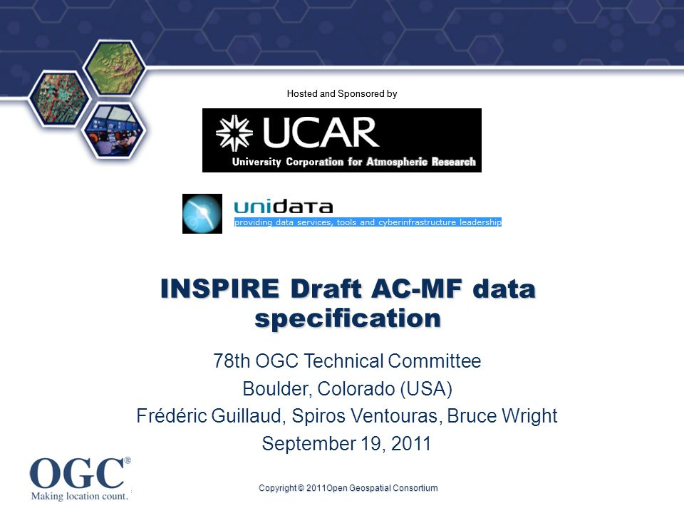 ® Hosted and Sponsored by Copyright © 2011Open Geospatial Consortium INSPIRE Draft AC-MF data specification 78th OGC Technical Committee Boulder, Colorado (USA) Frédéric Guillaud, Spiros Ventouras, Bruce Wright September 19, 2011 Hosted and Sponsored by