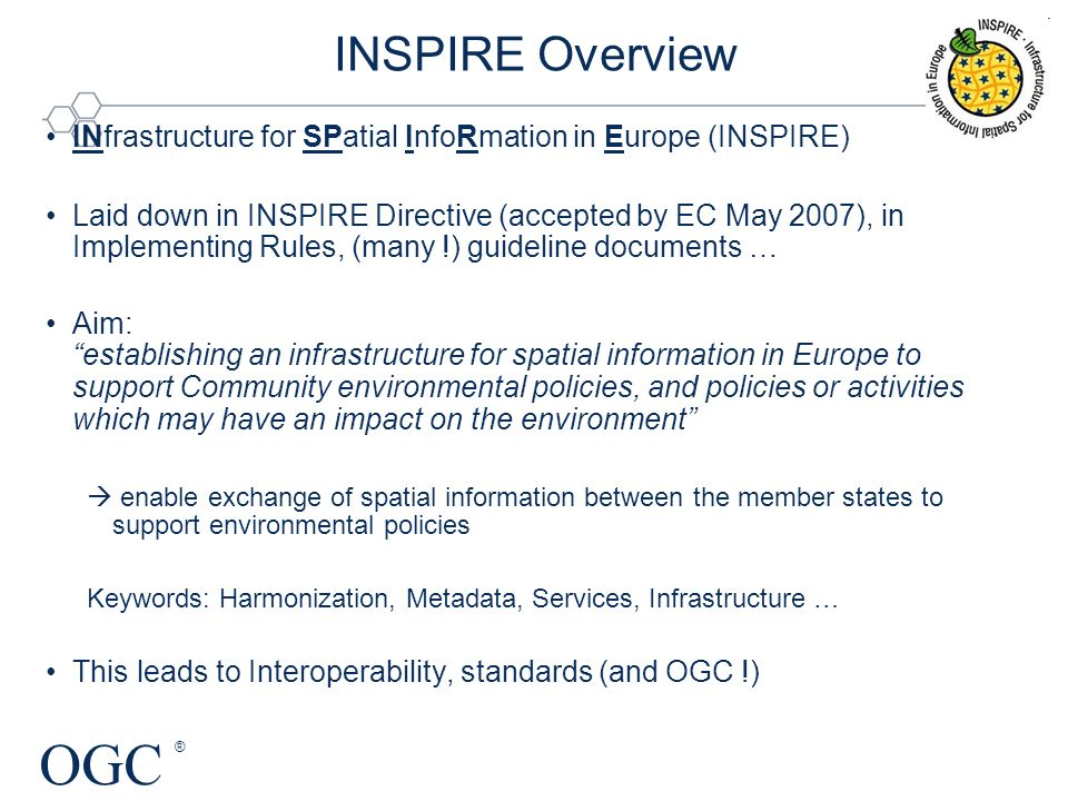 OGC ® INfrastructure for SPatial InfoRmation in Europe (INSPIRE) Laid down in INSPIRE Directive (accepted by EC May 2007), in Implementing Rules, (many !) guideline documents … Aim: establishing an infrastructure for spatial information in Europe to support Community environmental policies, and policies or activities which may have an impact on the environment  enable exchange of spatial information between the member states to support environmental policies Keywords: Harmonization, Metadata, Services, Infrastructure … This leads to Interoperability, standards (and OGC !) INSPIRE Overview