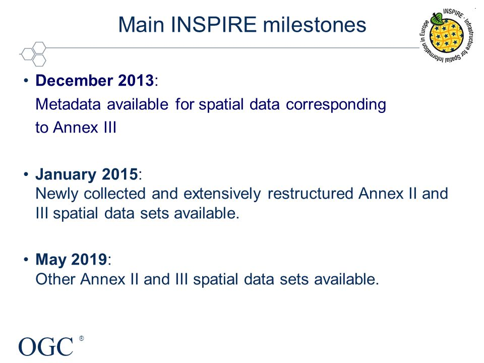OGC ® Main INSPIRE milestones December 2013: Metadata available for spatial data corresponding to Annex III January 2015: Newly collected and extensively restructured Annex II and III spatial data sets available.