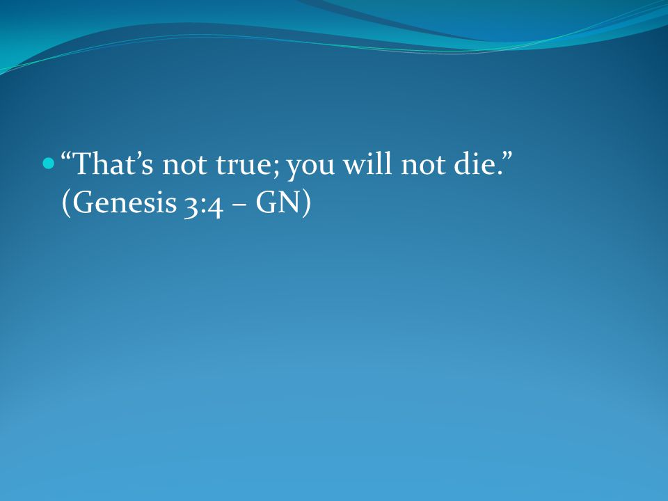 That's not true; you will not die. (Genesis 3:4 – GN)