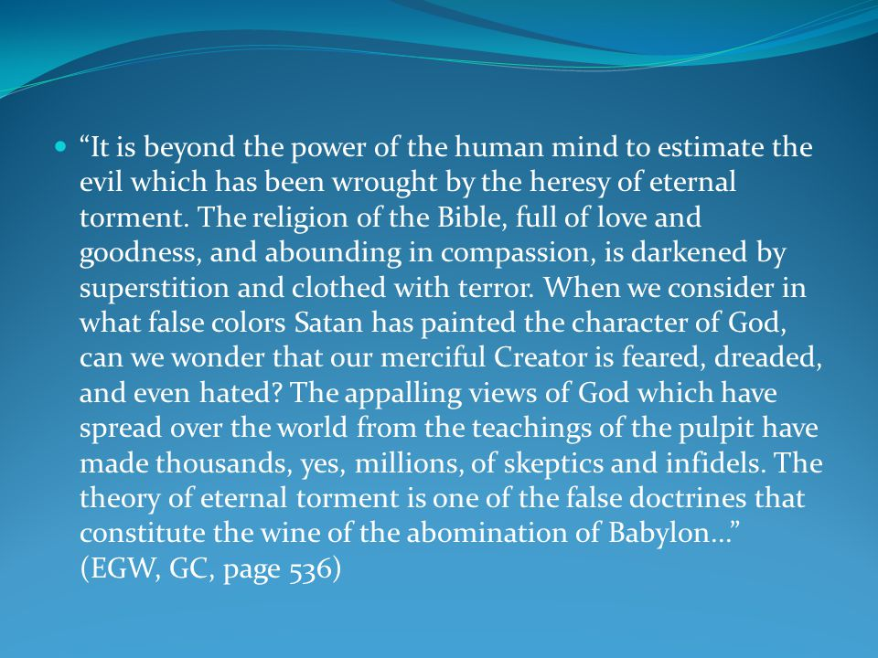 It is beyond the power of the human mind to estimate the evil which has been wrought by the heresy of eternal torment.