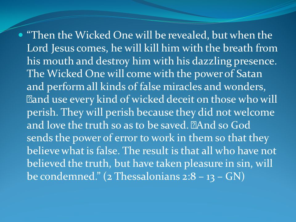Then the Wicked One will be revealed, but when the Lord Jesus comes, he will kill him with the breath from his mouth and destroy him with his dazzling presence.