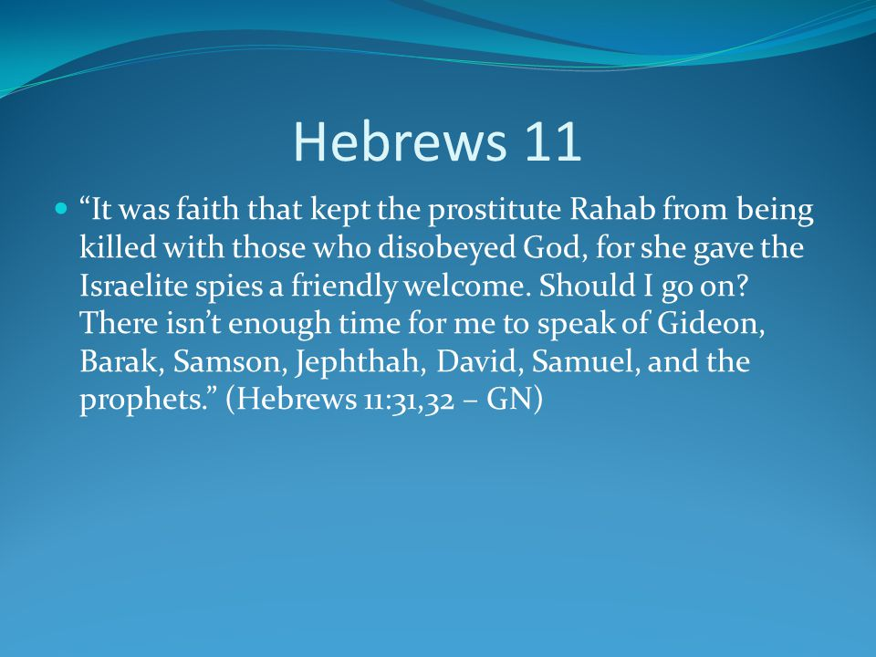 Hebrews 11 It was faith that kept the prostitute Rahab from being killed with those who disobeyed God, for she gave the Israelite spies a friendly welcome.