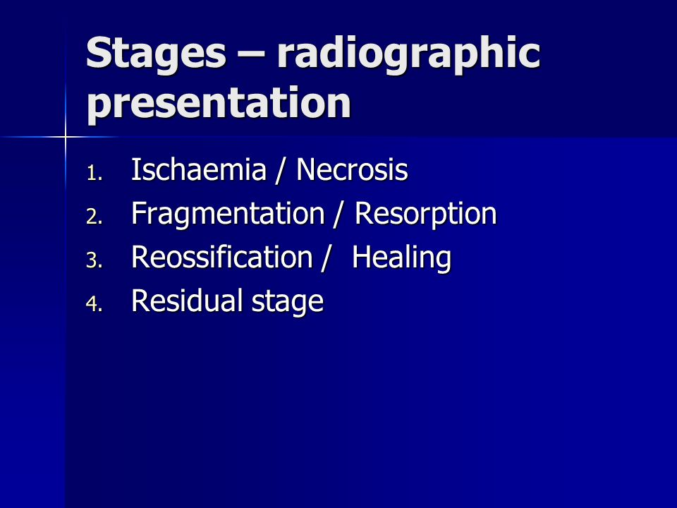 Stages – radiographic presentation 1. Ischaemia / Necrosis 2. Fragmentation / Resorption 3. Reossification / Healing 4. Residual stage