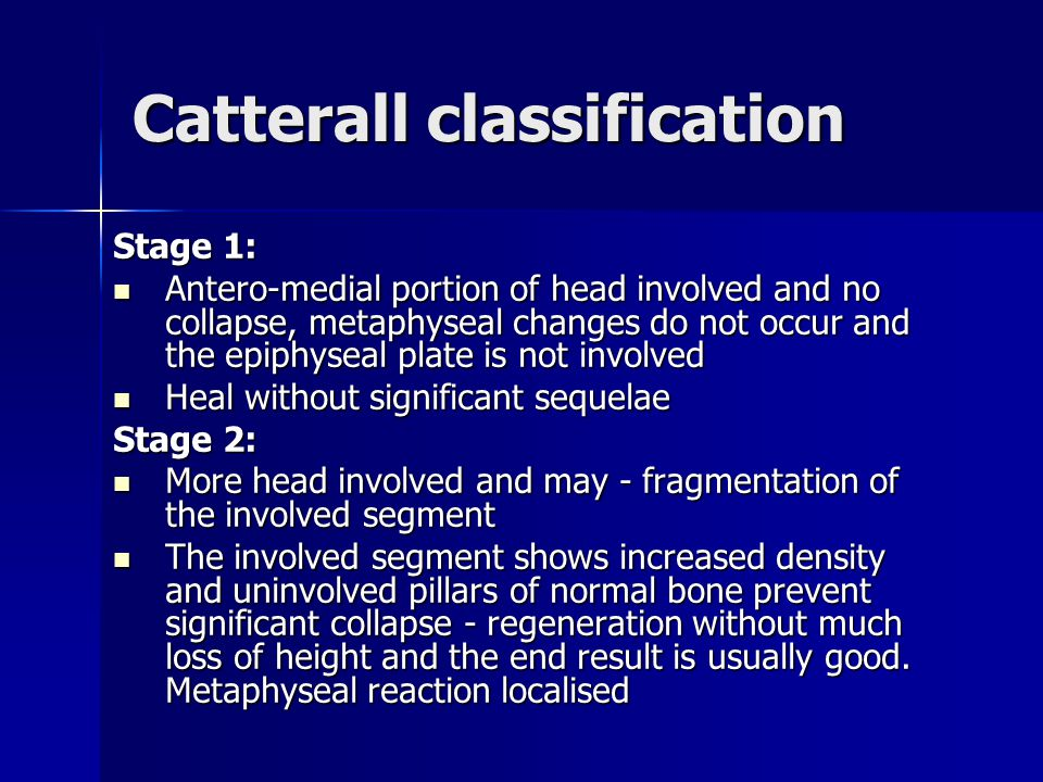 Catterall classification Stage 1: Antero-medial portion of head involved and no collapse, metaphyseal changes do not occur and the epiphyseal plate is not involved Antero-medial portion of head involved and no collapse, metaphyseal changes do not occur and the epiphyseal plate is not involved Heal without significant sequelae Heal without significant sequelae Stage 2: More head involved and may - fragmentation of the involved segment More head involved and may - fragmentation of the involved segment The involved segment shows increased density and uninvolved pillars of normal bone prevent significant collapse - regeneration without much loss of height and the end result is usually good.