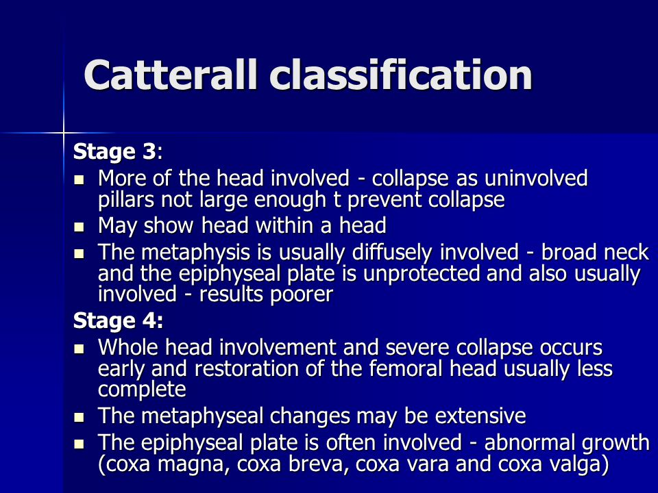 Catterall classification Stage 3: More of the head involved - collapse as uninvolved pillars not large enough t prevent collapse More of the head involved - collapse as uninvolved pillars not large enough t prevent collapse May show head within a head May show head within a head The metaphysis is usually diffusely involved - broad neck and the epiphyseal plate is unprotected and also usually involved - results poorer The metaphysis is usually diffusely involved - broad neck and the epiphyseal plate is unprotected and also usually involved - results poorer Stage 4: Whole head involvement and severe collapse occurs early and restoration of the femoral head usually less complete Whole head involvement and severe collapse occurs early and restoration of the femoral head usually less complete The metaphyseal changes may be extensive The metaphyseal changes may be extensive The epiphyseal plate is often involved - abnormal growth (coxa magna, coxa breva, coxa vara and coxa valga) The epiphyseal plate is often involved - abnormal growth (coxa magna, coxa breva, coxa vara and coxa valga)