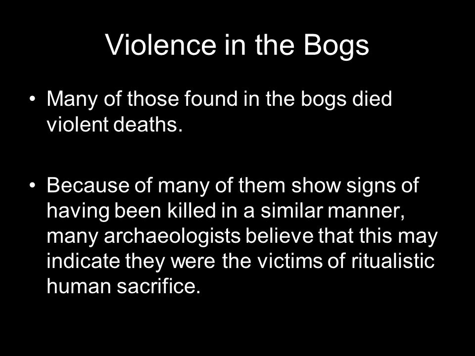 Violence in the Bogs Many of those found in the bogs died violent deaths. Because of many of them show signs of having been killed in a similar manner